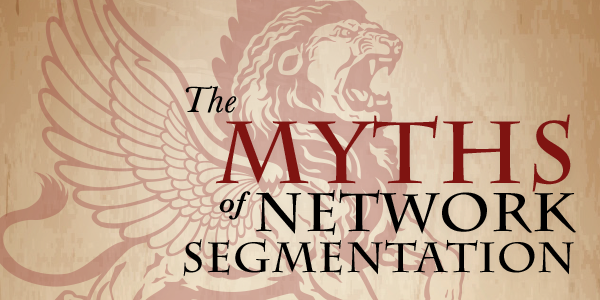 The MYTHS of NETWORK SEGMENTATION